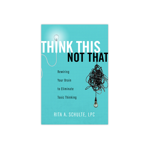 Think This Not That: Rewiring Your Brain to Eliminate Toxic Thinking