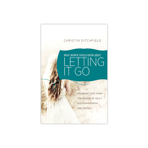 What Women Should Know about Letting It Go: Breaking Free from the Power of Guilt, Discouragement, and Defeat