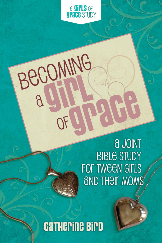 Becoming a Girl of Grace: A Joint Bible Study for Tween Girls & Their Moms