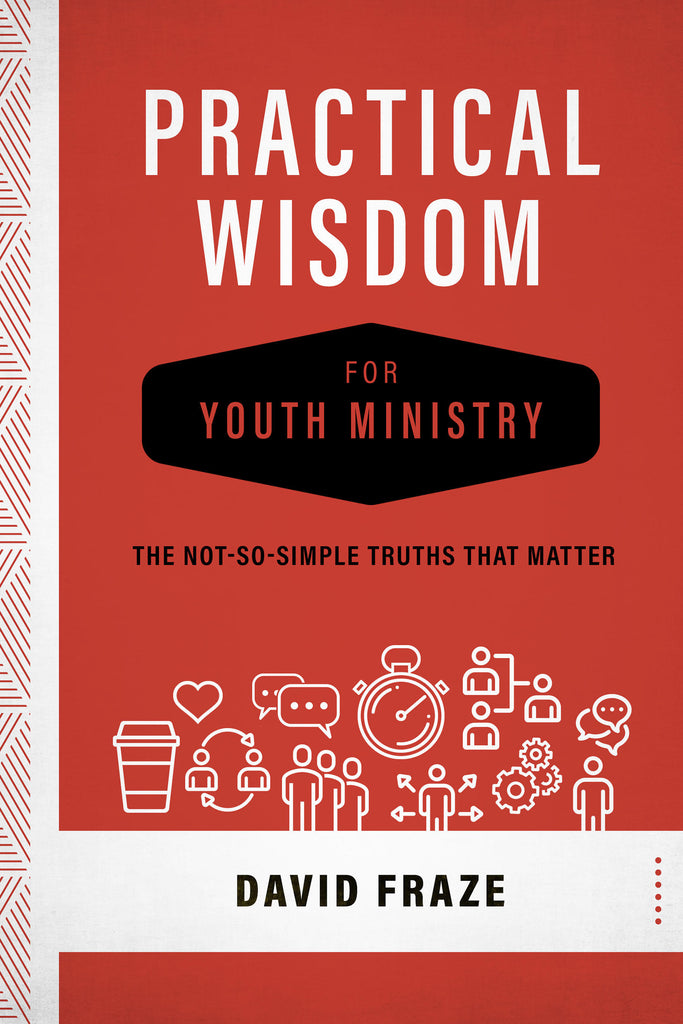 Practical Wisdom for Youth Ministry: The Not-So-Simple Truths That Matter