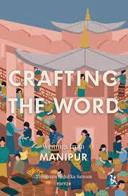 CRAFTING THE WORD WRITINGS FROM MANIPUR