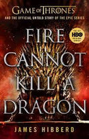 FIRE CANNOT KILL DRAGON : GAME OF THRONES AND THE OFFICIAL UNTOLD STORY OF THE EPIC SERIES