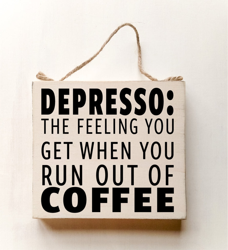 DEPRESSO: That Feeling You Get When You Run Out Of Coffee wood sign with saying