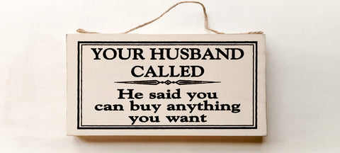 Your Husband Called, He Said You Can Buy Anything You Want wood sign with saying