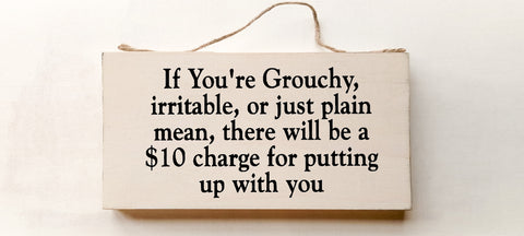If You Are Grouchy, Irritable, or Just Plain Mean There Will Be A $10 Charge for Putting up With You. wood sign with saying