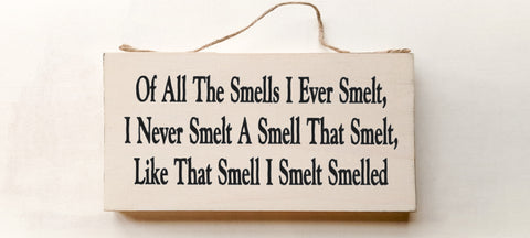 Of All The Smells I Ever Smelt, I Never Smelt A Smell That Smelt, Like That Smell I Smelt Smelled. wood sign with saying
