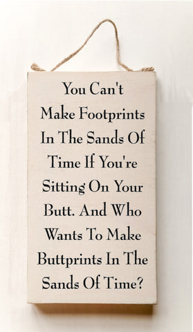 You Can't Make Footprints In The Sands Of Time If You're Sitting On Your Butt. And Who Wants To Make Buttprints In The Sand Of Time? wood sign with saying