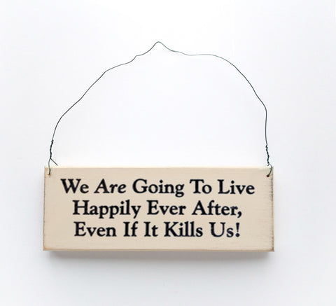 Wood sign saying: We Are Going to Live Happily Ever After, Even If It Kills Us!