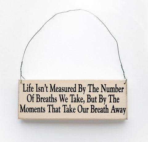 Life Isn't Measured By The Number of Breaths we Take, But By The Moments That Take Our Breath Away