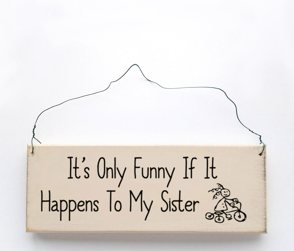 It's Only Funny If It Happens To My Sister wood sign with saying