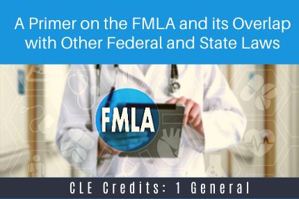 A Primer on the FMLA and its Overlap with Other Federal and State Laws