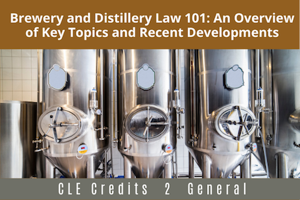 Brewery and Distillery Law 101: An Overview of Key Topics and Recent Developments