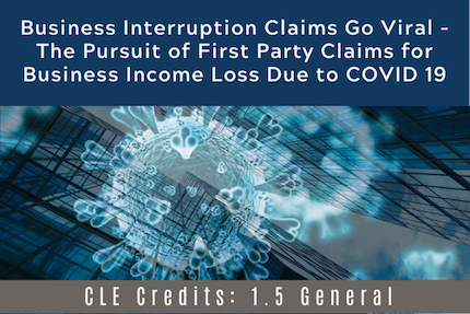 Business Interruption Claims Go Viral - The Pursuit of First Party Claims for Business Income Loss Due to COVID 19