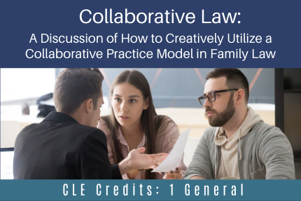 Collaborative Law: A Discussion of How to Creatively Utilize a Collaborative Practice Model in Family Law