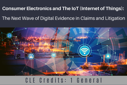 Consumer Electronics and The IoT (Internet of Things): The Next Wave of Digital Evidence in Claims and Litigation