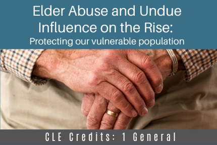 Elder Abuse and Undue Influence on the Rise: Protecting our vulnerable population