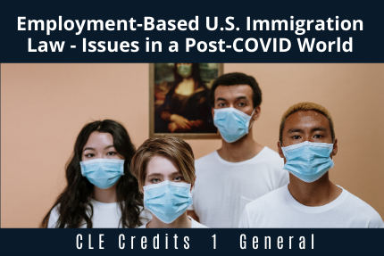 Employment-Based U.S. Immigration Law - Issues in a Post-COVID World