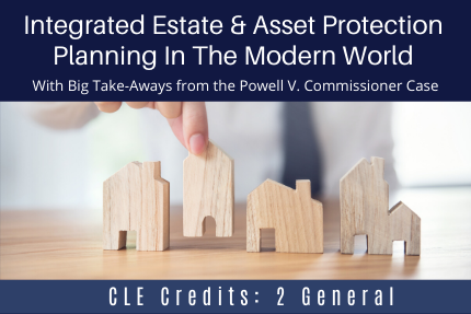 Integrated Estate & Asset Protection Planning In The Modern World: With Big Take-Aways from the Powell V. Commissioner Case