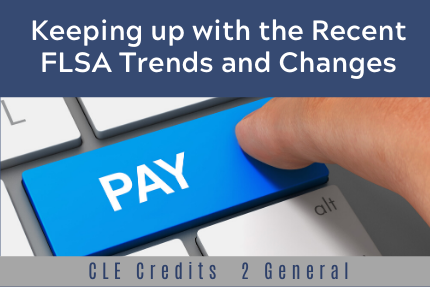 Keeping up with the Recent FLSA Trends and Changes