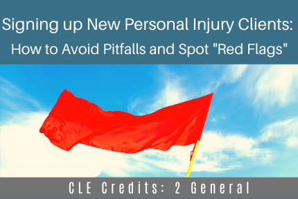 "Signing up New Personal Injury Clients: How to Avoid Pitfalls and Spot ""Red Flags"""