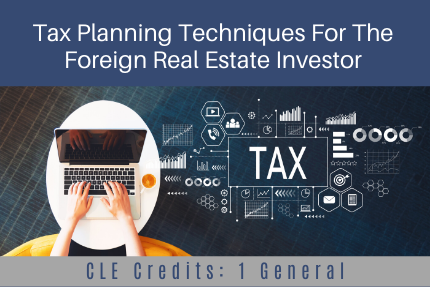 Tax Planning Techniques For The Foreign Real Estate Investor