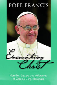 Encountering Christ: Homilies, Letters, and Addresses of Cardinal Jorge Bergoglio - Scepter Publishers