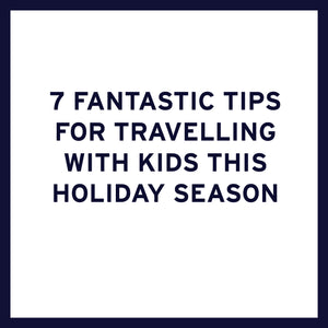 7 Fantastic Tips for Travelling with Children this Holiday Season
