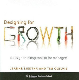 Designing for Growth: A Design Thinking Tool Kit for Managers