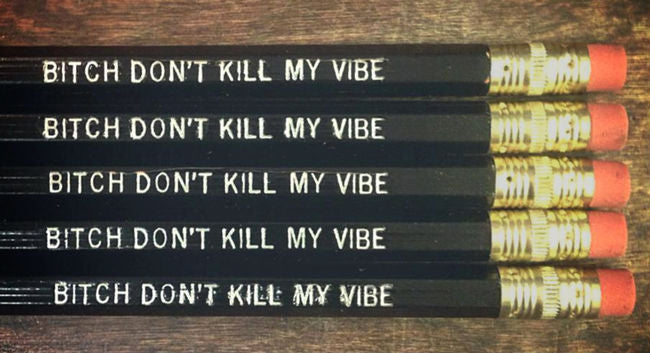 Bitch Don't Kill My Vibe pencils!
