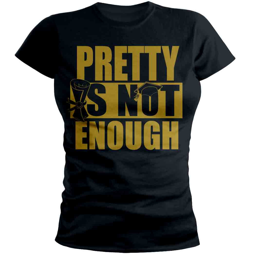 Pretty Is Not Enough Graduate Shirt (Black/Gold)(Women's Fitted)