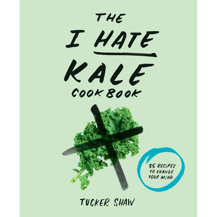 The I Hate Kale Cookbook : 35 Recipes to Change Your Mind