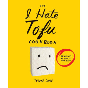 The I Hate Tofu Cookbook: 35 Recipes to Change Your Mind