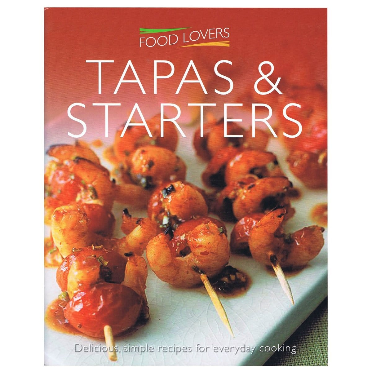 Food Lovers : Tapas and Starters Delicious, Simple Recipes for Everyday Cooking