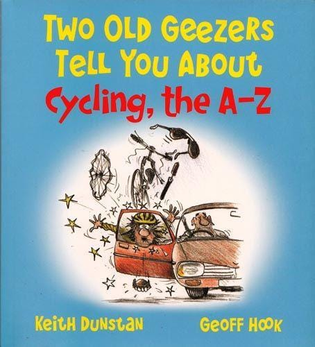 Two Old Geezers Tell You About Cycling, the A-Z, by by Keith Dunstan and Geoff Hook