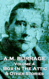 The Short Stories Of A.M. Burrage - Volume 4 - The Box In The Attic  & Other Stories (Ebook) - Deadtree Publishing