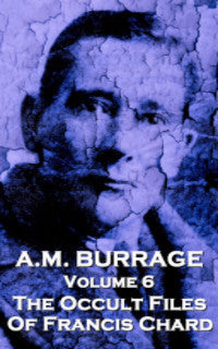 The Short Stories Of A.M. Burrage - Volume 6 - The Occult Files Of Francis Chard (Ebook) - Deadtree Publishing
