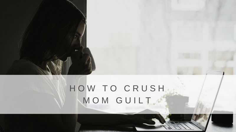 How to Crush Mom Guilt