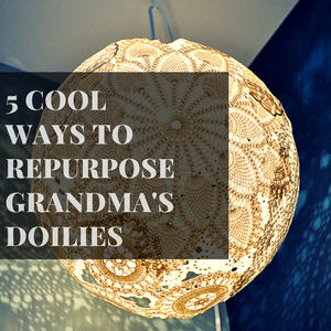 5 Cool Ways to Repurpose Grandma's Doilies