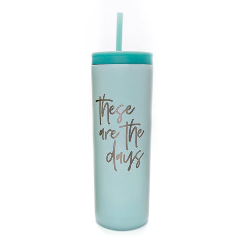 These Are The Days Skinny Stainless Tumbler [ships in 3-5 business days]