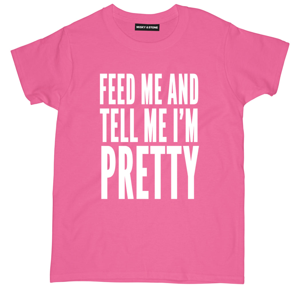 feed me and tell me im pretty t shirt,