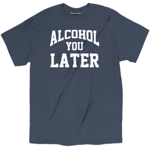 alcohol you later t shirt, alcohol you later tee, get drunk t shirt, get drunk tee, drinking shirts, funny beer shirts, funny drinking shirts, funny tee shirts, beer shirts, day drunk shirt, funny drunk shirts, funny beer t shirts, cool tees, college shirts, drunk t shirts, drunk shirts, drunk 1 drunk 2 shirts