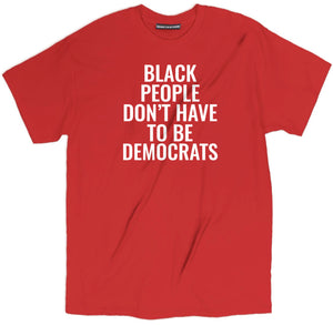 black people dont have to be democrats t shirt, democrat t shirt, democrat shirt, political shirts, funny political shirts, funny political t shirts, political tee shirts, political tees, political clothing, political party shirt,
