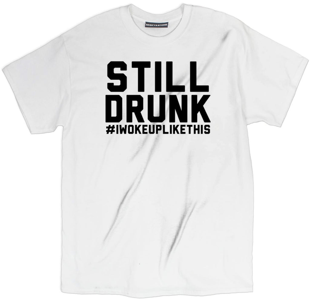 still drunk tee, i woke up like this t shirt, drunk shirts, drunk t shirts, day drunk shirt, funny drunk shirts, drunk 1 drunk 2 shirts, funny beer shirts, funny beer t shirts, drinking shirts, alcohol shirts, alcohol t shirts, funny drinking shirts, beer shirts,