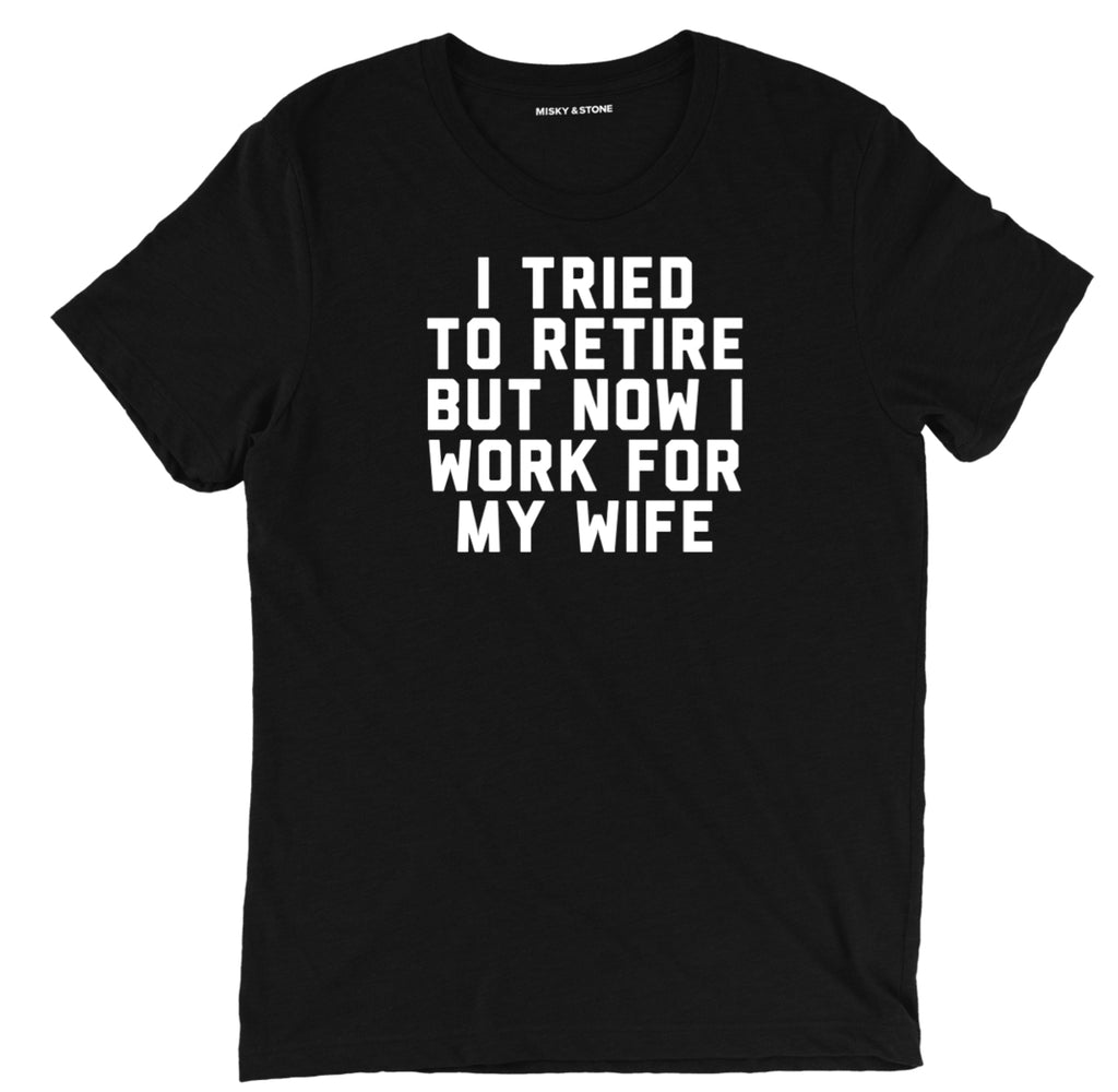 I Tried To Retire But Now I Work For My Wife shirt, i tried to retire married apparel, married merch, husband and wife tee shirt, honeymoon tee shirt, marriage tee shirt, newlywed tee shirt