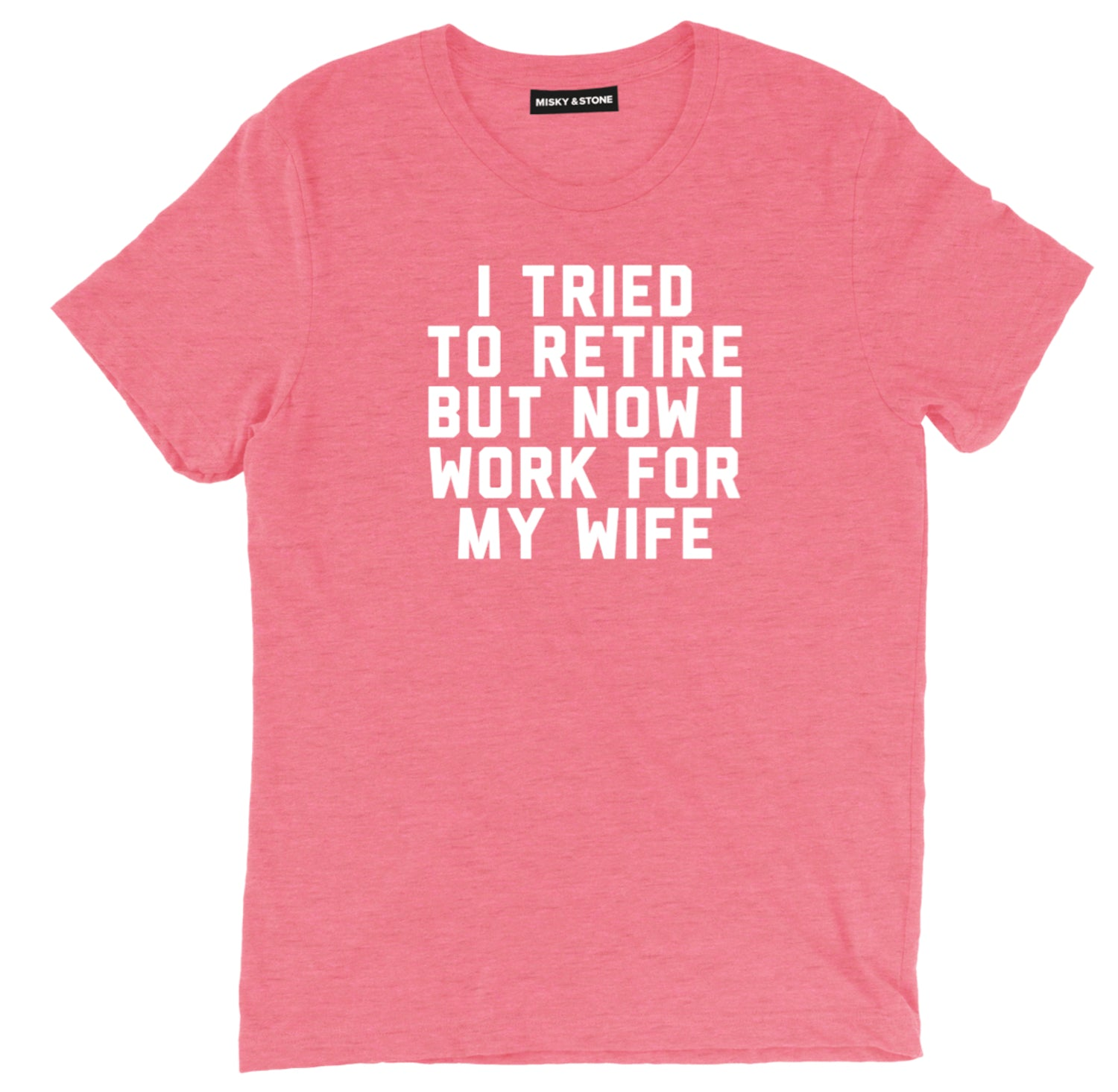 I Tried To Retire But Now I Work For My Wife Tee Shirt