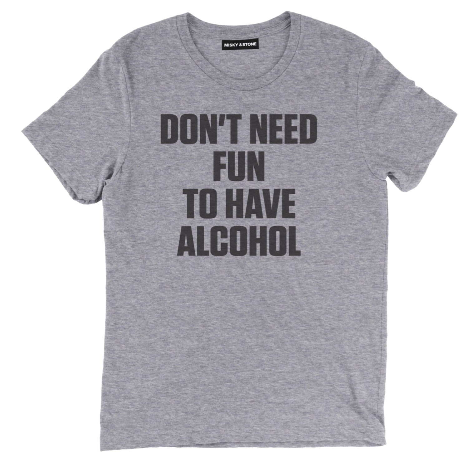 dont need fun to have alcohol t shirt, drunk shirts, drunk t shirts, funny drunk shirts, funny beer shirts, funny beer t shirts, drinking shirts, alcohol shirts, alcohol t shirts, funny drinking shirts, beer shirts