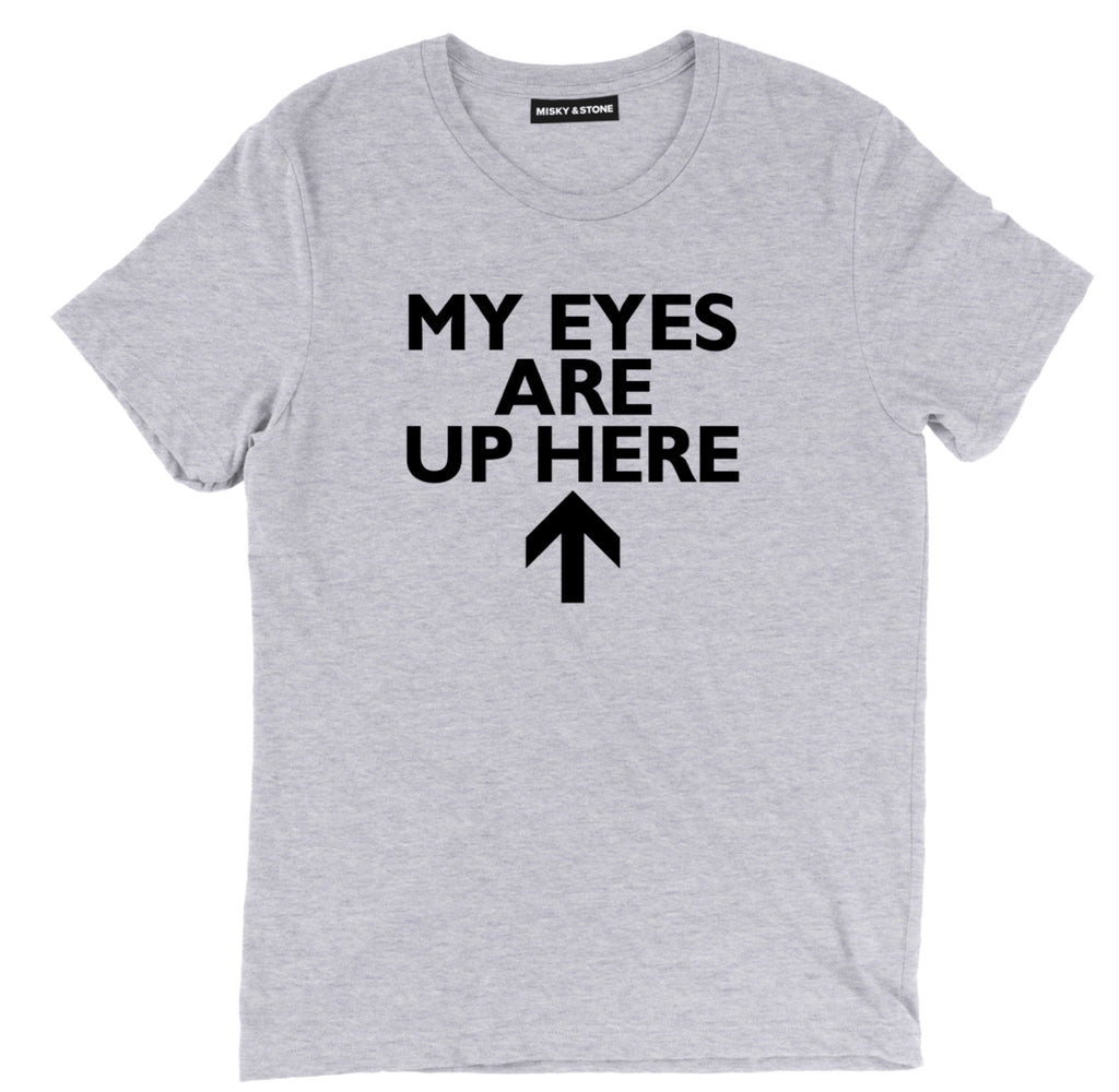 my eyes are up here t shirt,  pick up line tee, funny dont state at me tee, sarcastic t shirts, sarcastic shirts, sarcastic tee shirts, sarcastic tees, sarcastic t shirt sayings, sarcastic t shirts quotes, funny sarcastic t shirts