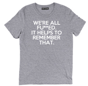 were all fu**ed it helps to remember that sarcastic t shirts, remember that sarcastic shirts, sarcastic tee shirts, sarcastic tees, sarcastic t shirt sayings, sarcastic t shirts quotes, funny sarcastic t shirts,
