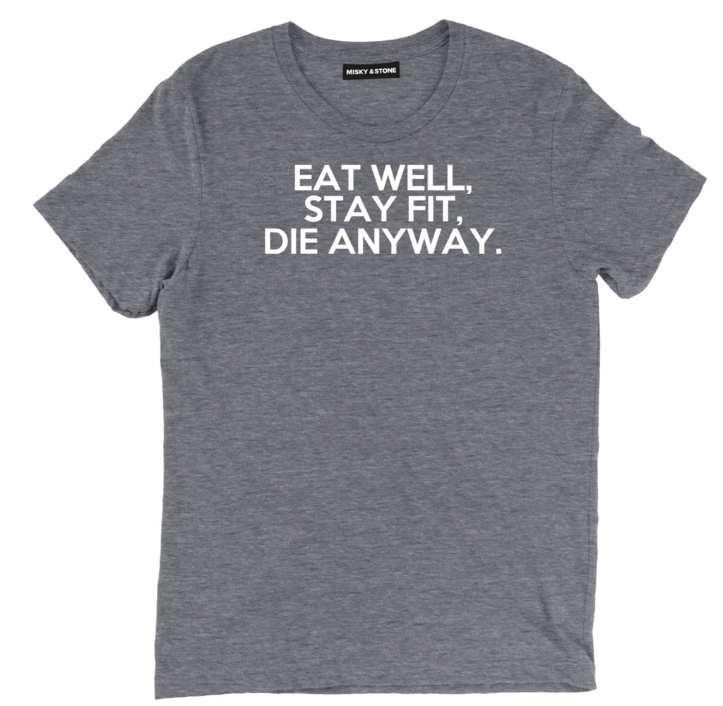 eat well, stay fit, die anyway t shirt, eat well t shirt, funny die anyway tee, funny stay fit shirt