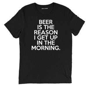 beer is the reason i get up in the morning, the reason i get up beer shirts, the reason i get up in the morning funny beer tasting shirts, beer tees, beer tee shirts, funny beer t shirts, drinking shirts, alcohol shirts, funny drinking shirts